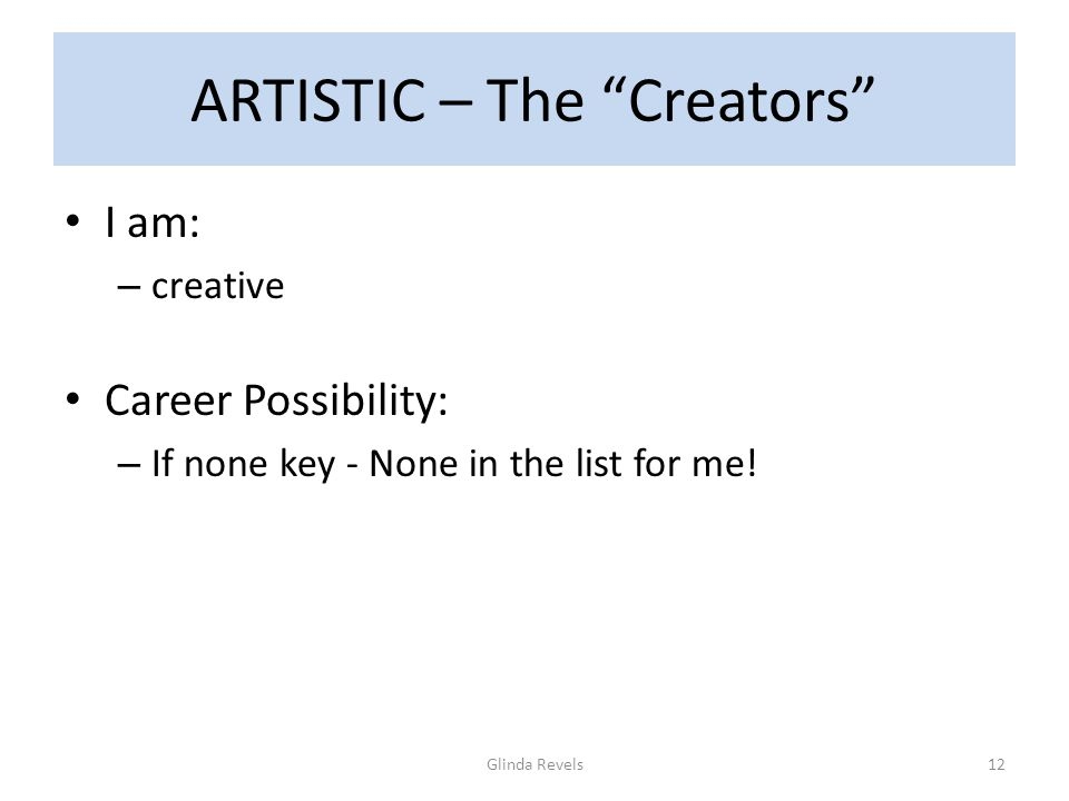 ARTISTIC – The Creators I am: – creative Career Possibility: – If none key - None in the list for me.