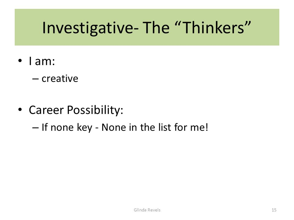 Investigative- The Thinkers I am: – creative Career Possibility: – If none key - None in the list for me.