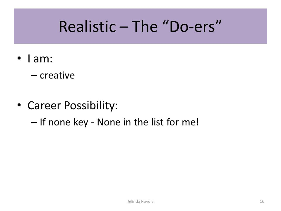 Realistic – The Do-ers I am: – creative Career Possibility: – If none key - None in the list for me.