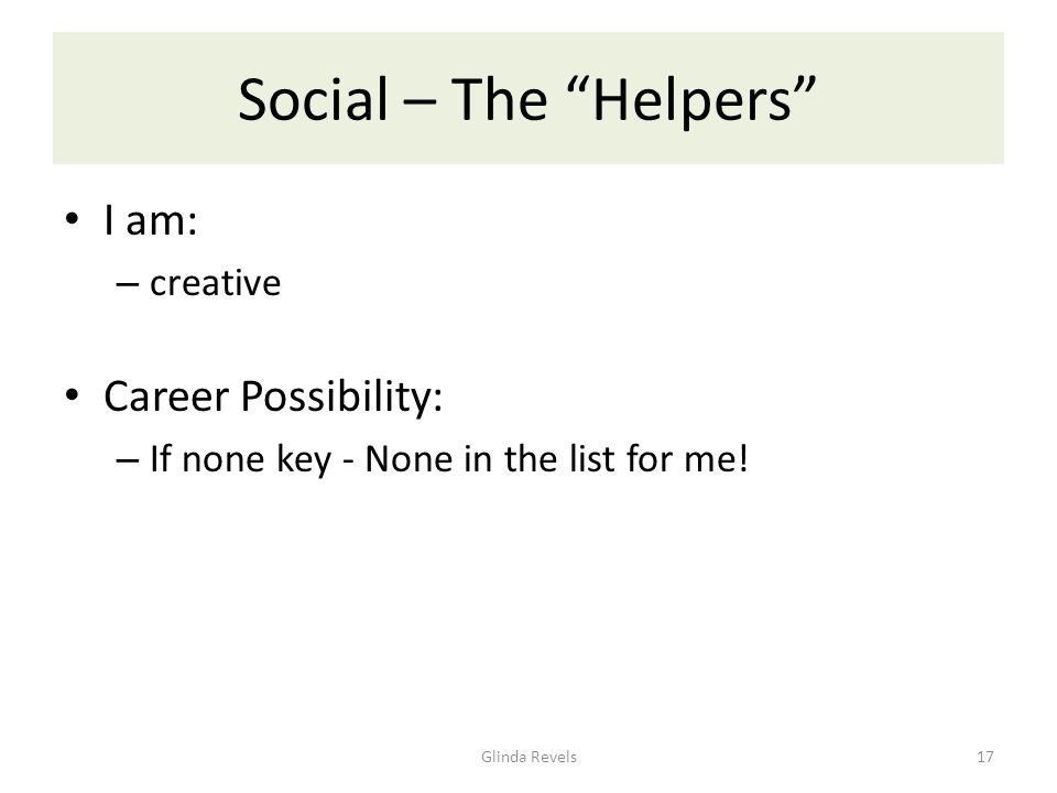 Social – The Helpers I am: – creative Career Possibility: – If none key - None in the list for me.