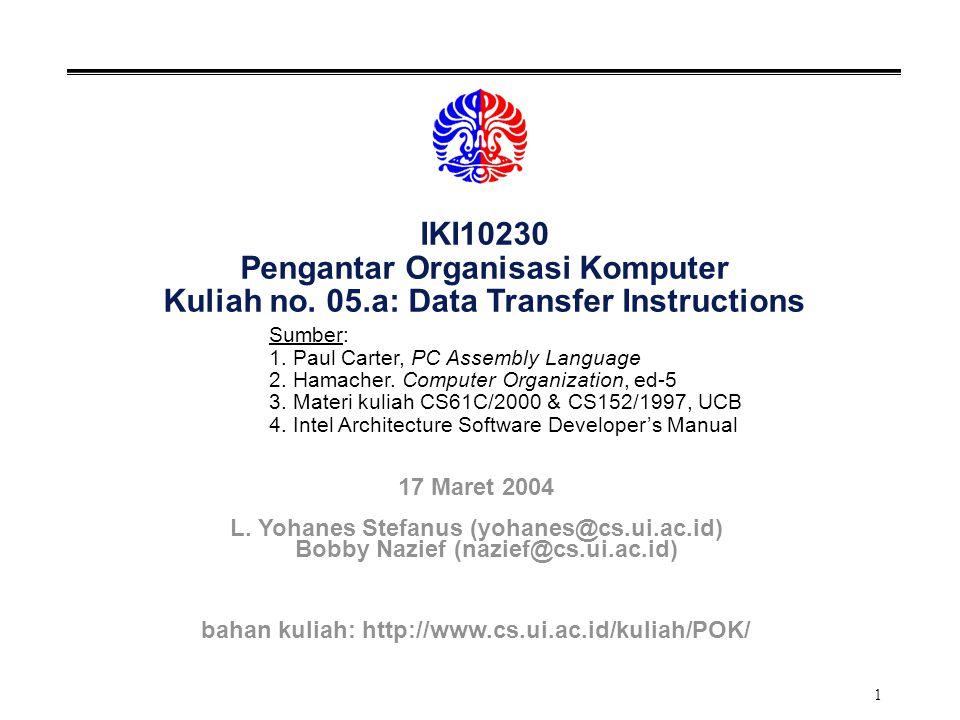 1 IKI10230 Pengantar Organisasi Komputer Kuliah no. 05.a: Data Transfer Instructions Sumber: 1. Paul Carter, PC Assembly Language 2. Hamacher. Compute