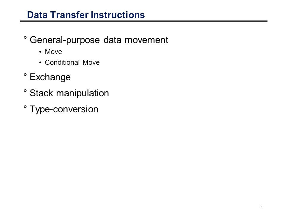 5 Data Transfer Instructions °General-purpose data movement Move Conditional Move °Exchange °Stack manipulation °Type-conversion