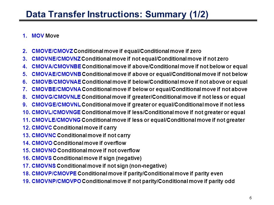 6 Data Transfer Instructions: Summary (1/2) 1.MOV Move 2.CMOVE/CMOVZ Conditional move if equal/Conditional move if zero 3.CMOVNE/CMOVNZ Conditional move if not equal/Conditional move if not zero 4.CMOVA/CMOVNBE Conditional move if above/Conditional move if not below or equal 5.CMOVAE/CMOVNB Conditional move if above or equal/Conditional move if not below 6.CMOVB/CMOVNAE Conditional move if below/Conditional move if not above or equal 7.CMOVBE/CMOVNA Conditional move if below or equal/Conditional move if not above 8.CMOVG/CMOVNLE Conditional move if greater/Conditional move if not less or equal 9.CMOVGE/CMOVNL Conditional move if greater or equal/Conditional move if not less 10.CMOVL/CMOVNGE Conditional move if less/Conditional move if not greater or equal 11.CMOVLE/CMOVNG Conditional move if less or equal/Conditional move if not greater 12.CMOVC Conditional move if carry 13.CMOVNC Conditional move if not carry 14.CMOVO Conditional move if overflow 15.CMOVNO Conditional move if not overflow 16.CMOVS Conditional move if sign (negative) 17.CMOVNS Conditional move if not sign (non-negative) 18.CMOVP/CMOVPE Conditional move if parity/Conditional move if parity even 19.CMOVNP/CMOVPO Conditional move if not parity/Conditional move if parity odd