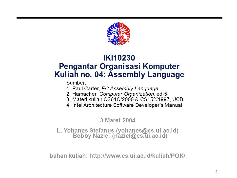 2 Revisi Jadwal Kuliah TGLNOTOPIKPCHm 11-Feb1Pendahuluan, Organisasi Komputer1 18-Feb2Stored Program Computers2.1, 2.2, 2.3, 2.4 25-Feb3 Tools, Sistem Bilangan, Operasi +, - 1.16.1 03-Mar4 Assembly Language 1.3 10-Mar4,5 Assembly Language, Data Transfer Operations 17-Mar6,7 Arithmetic & Logical Operations 2.1,3.1, 3.2 24-Mar8,9,10 Control Structures, Array/String & FP Operations 2.2,5,6 31-Mar11,12 The CALL and RET Instructions, Multi-module 4.3, 4.4,4.6 07-Apr13 Interfacing Assembly with HLL, Review 4.7 14-AprUTS 21-Apr14 Compile-Assembly-Link-Load 1.4 28-Apr15,16 Micro Architecture & Control Unit 7.1-7.5 05-Mei17,18 Memori, Virtual Memory 5.1, 5.4, 5.5, 5.7 12-Mei19,20 I/O: Polling & Interrupt, Exceptions 4.1, 4.2 19-Mei21 Operasi Aritmatika: Mul & Div 6.3,6.6,6.7 26-Mei Review