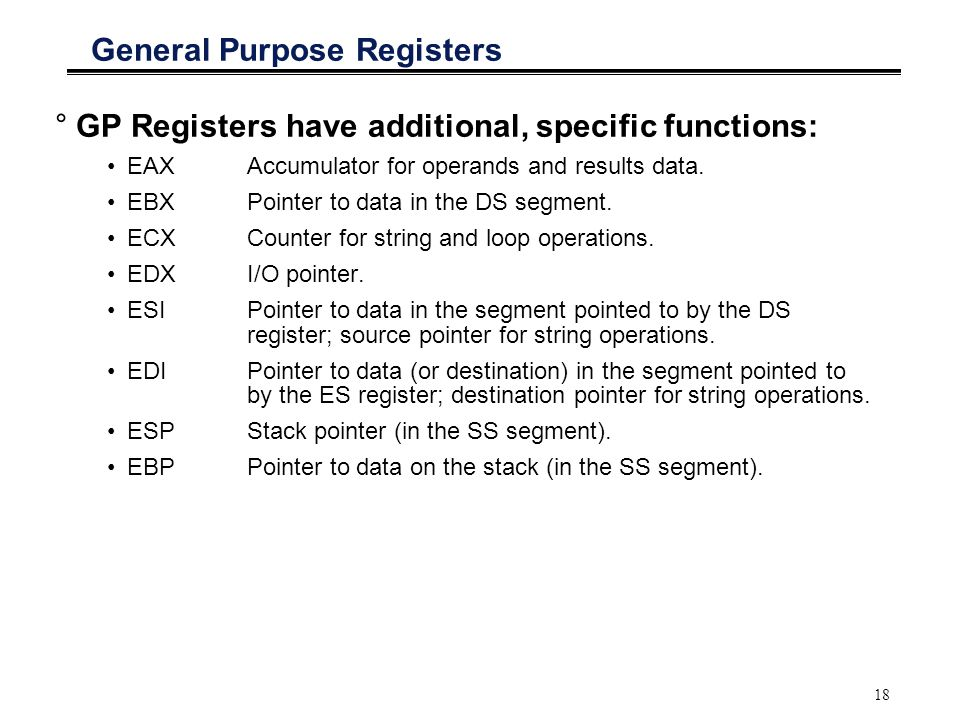 18 General Purpose Registers °GP Registers have additional, specific functions: EAXAccumulator for operands and results data. EBX Pointer to data in t