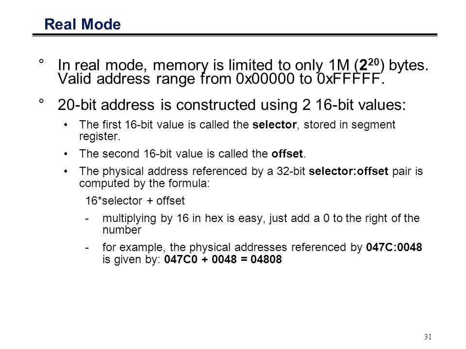 31 Real Mode °In real mode, memory is limited to only 1M (2 20 ) bytes. Valid address range from 0x00000 to 0xFFFFF. °20-bit address is constructed us