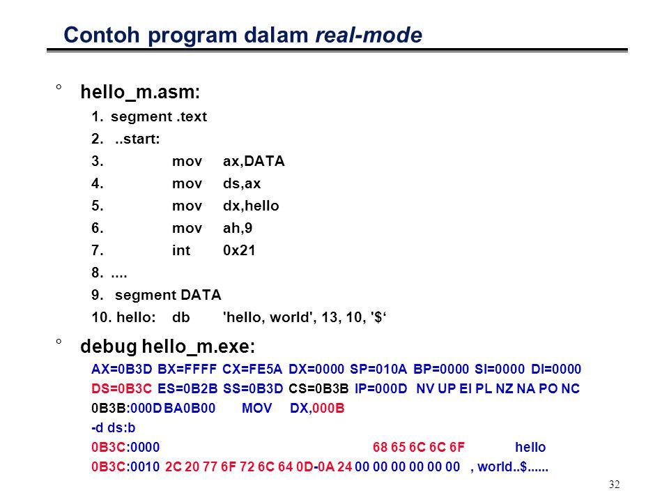 32 Contoh program dalam real-mode °hello_m.asm: 1.segment.text 2...start: 3. movax,DATA 4. movds,ax 5.movdx,hello 6.movah,9 7.int0x21 8..... 9. segmen