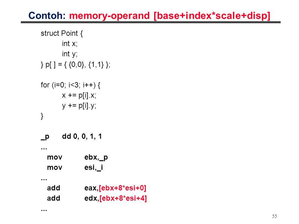 55 Contoh: memory-operand [base+index*scale+disp] struct Point { int x; int y; } p[ ] = { {0,0}, {1,1} }; for (i=0; i<3; i++) { x += p[i].x; y += p[i]