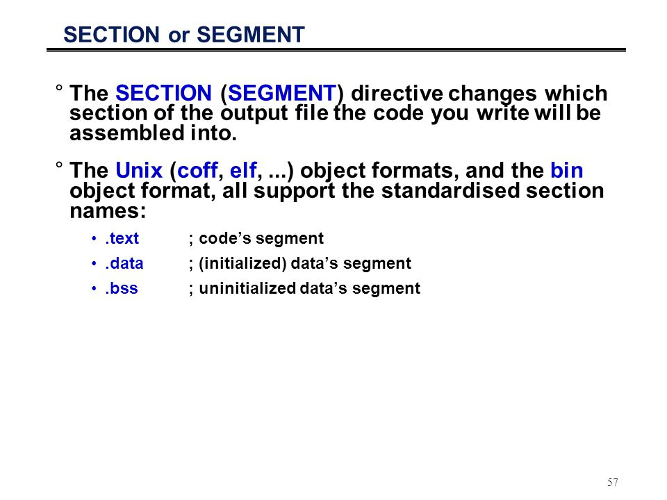 57 SECTION or SEGMENT °The SECTION (SEGMENT) directive changes which section of the output file the code you write will be assembled into. °The Unix (