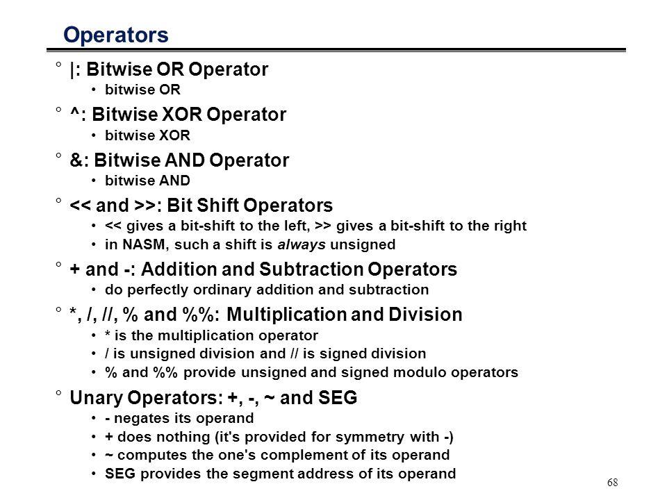 68 Operators °|: Bitwise OR Operator bitwise OR °^: Bitwise XOR Operator bitwise XOR °&: Bitwise AND Operator bitwise AND ° >: Bit Shift Operators > g