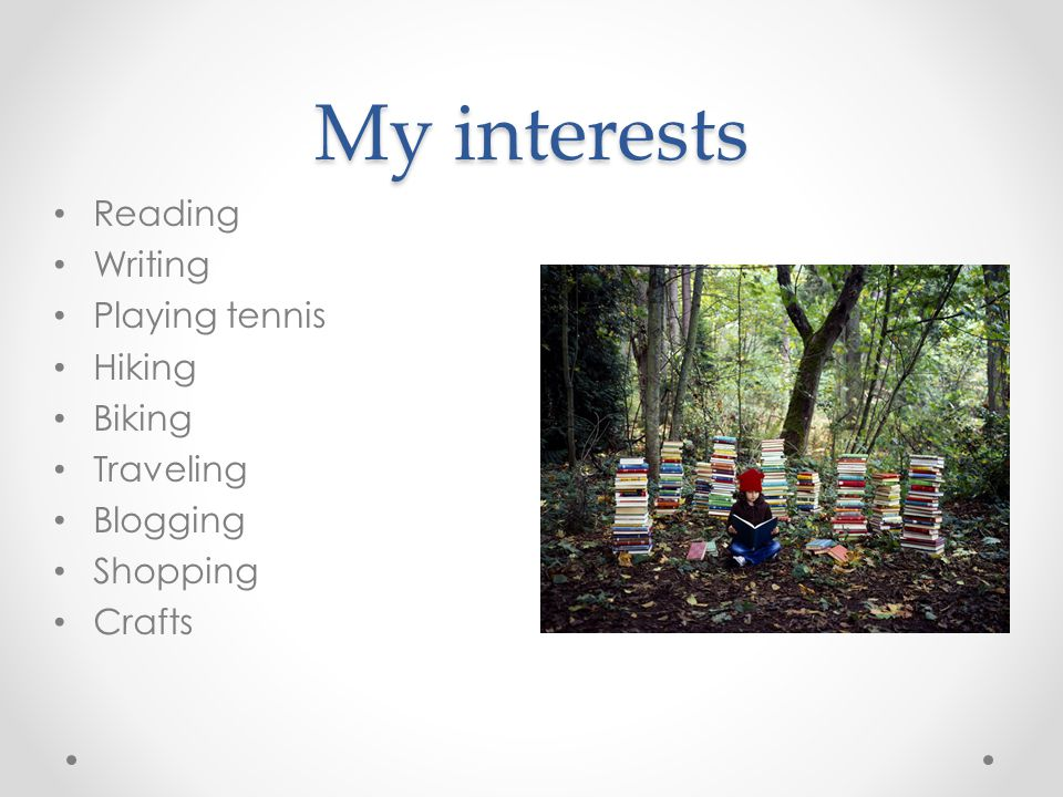 My interests Reading Writing Playing tennis Hiking Biking Traveling Blogging Shopping Crafts