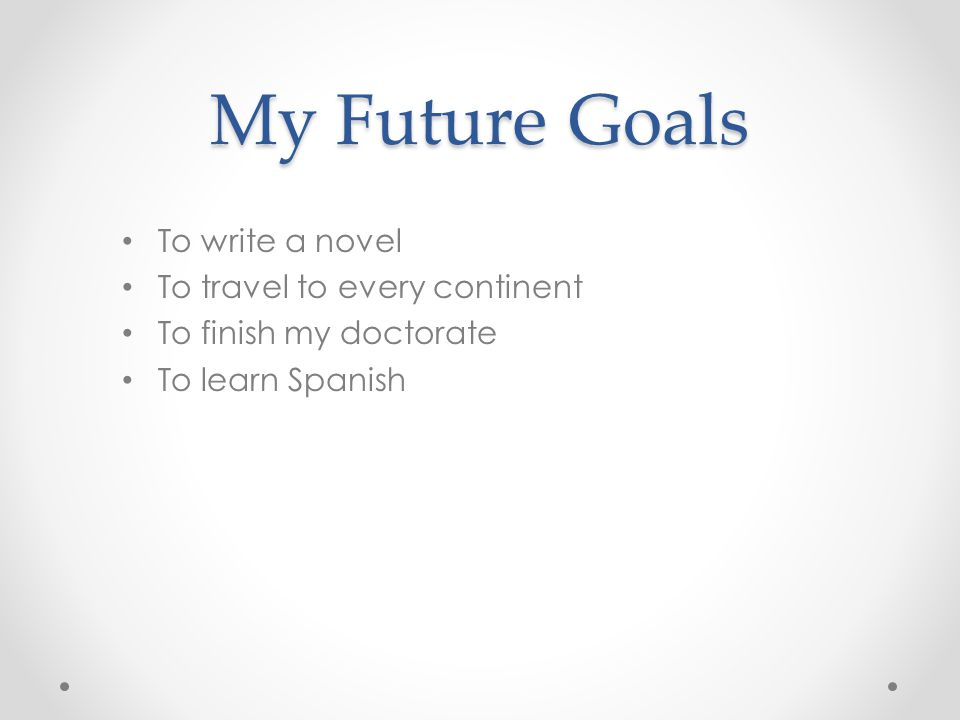My Future Goals To write a novel To travel to every continent To finish my doctorate To learn Spanish