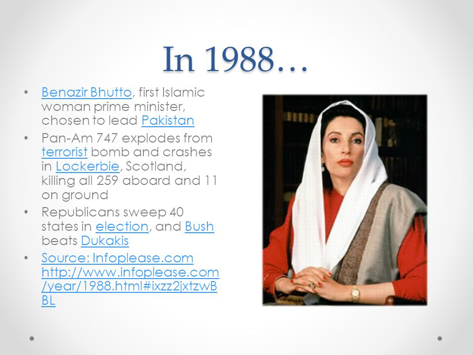 In 1988… Benazir Bhutto, first Islamic woman prime minister, chosen to lead Pakistan Benazir BhuttoPakistan Pan-Am 747 explodes from terrorist bomb an