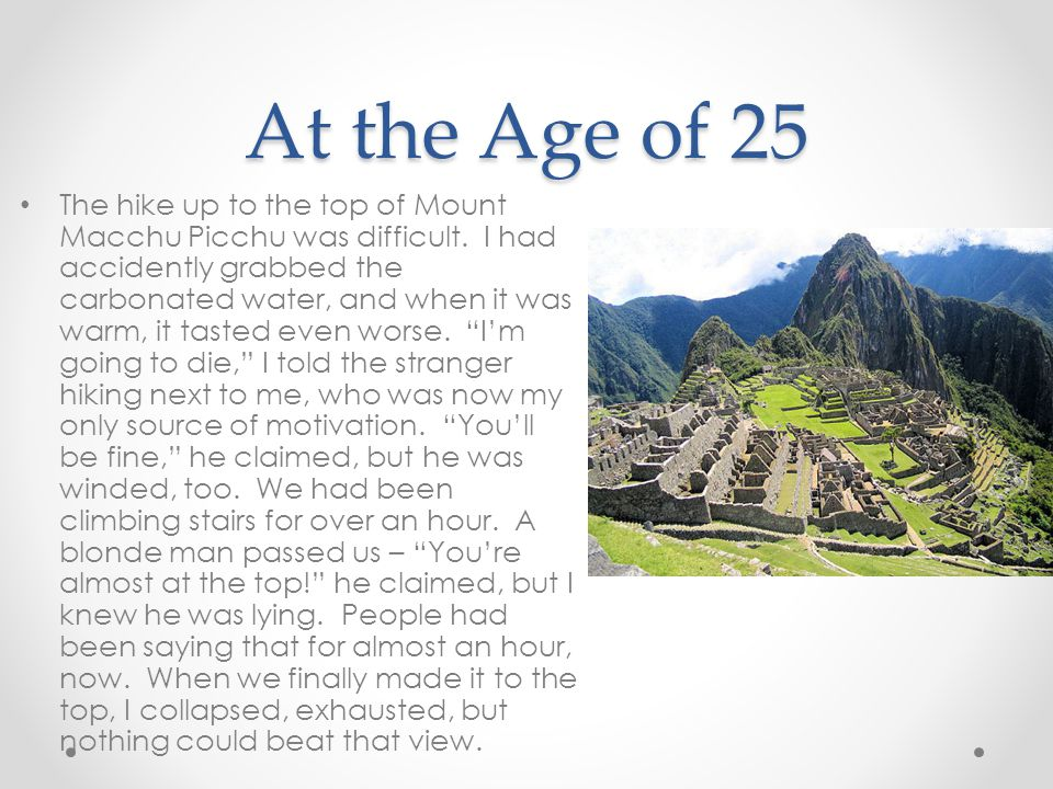 At the Age of 25 The hike up to the top of Mount Macchu Picchu was difficult. I had accidently grabbed the carbonated water, and when it was warm, it