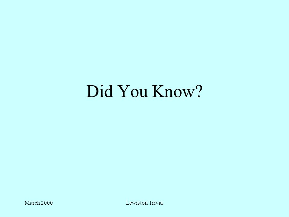 March 2000Lewiston Trivia Did You Know?