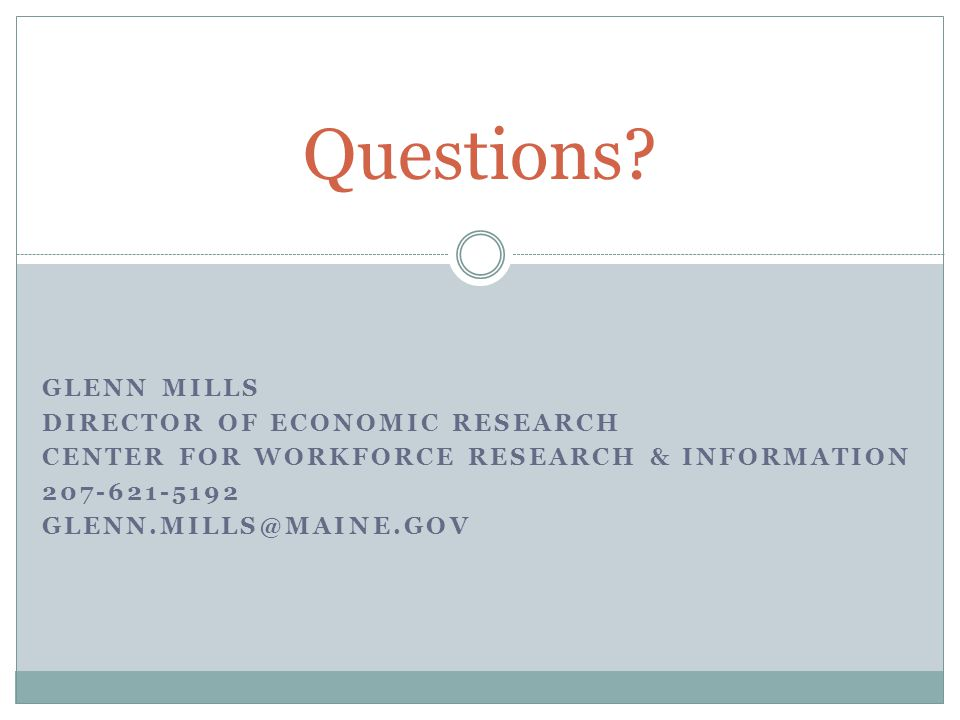 GLENN MILLS DIRECTOR OF ECONOMIC RESEARCH CENTER FOR WORKFORCE RESEARCH & INFORMATION 207-621-5192 GLENN.MILLS@MAINE.GOV Questions?