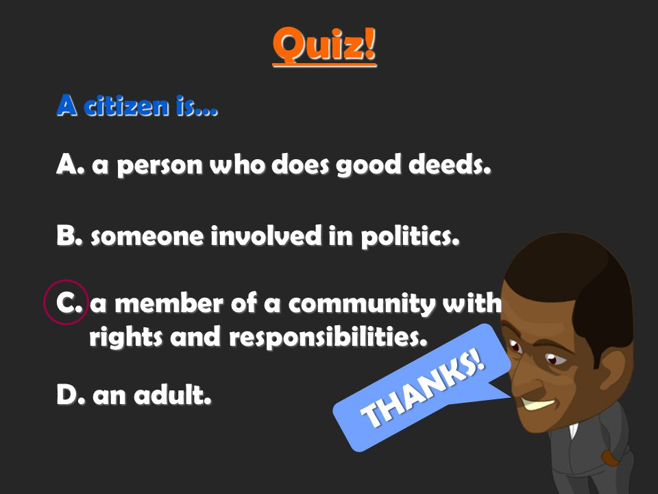 A citizen is… A.a person who does good deeds. THANKS.