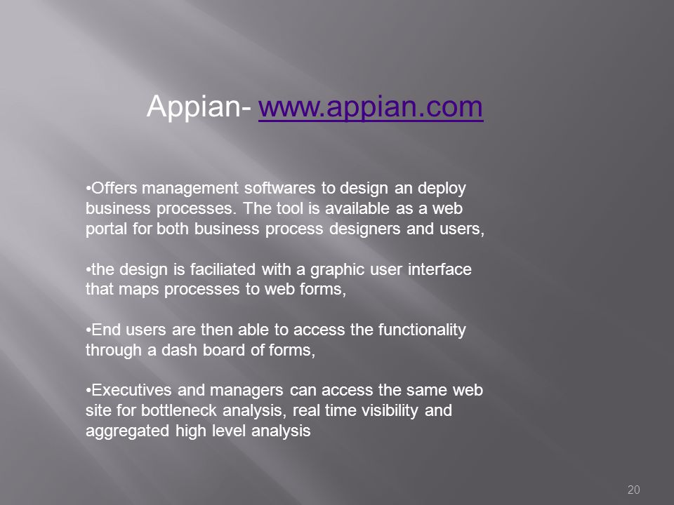 20 Appian- www.appian.comwww.appian.com Offers management softwares to design an deploy business processes. The tool is available as a web portal for