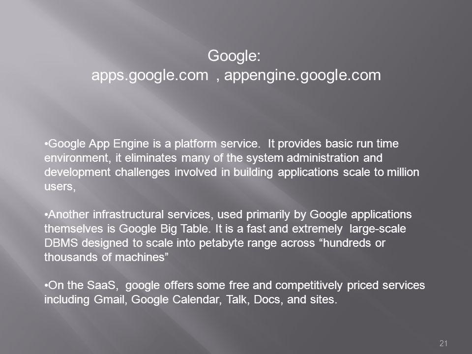 21 Google: apps.google.com, appengine.google.com Google App Engine is a platform service. It provides basic run time environment, it eliminates many o