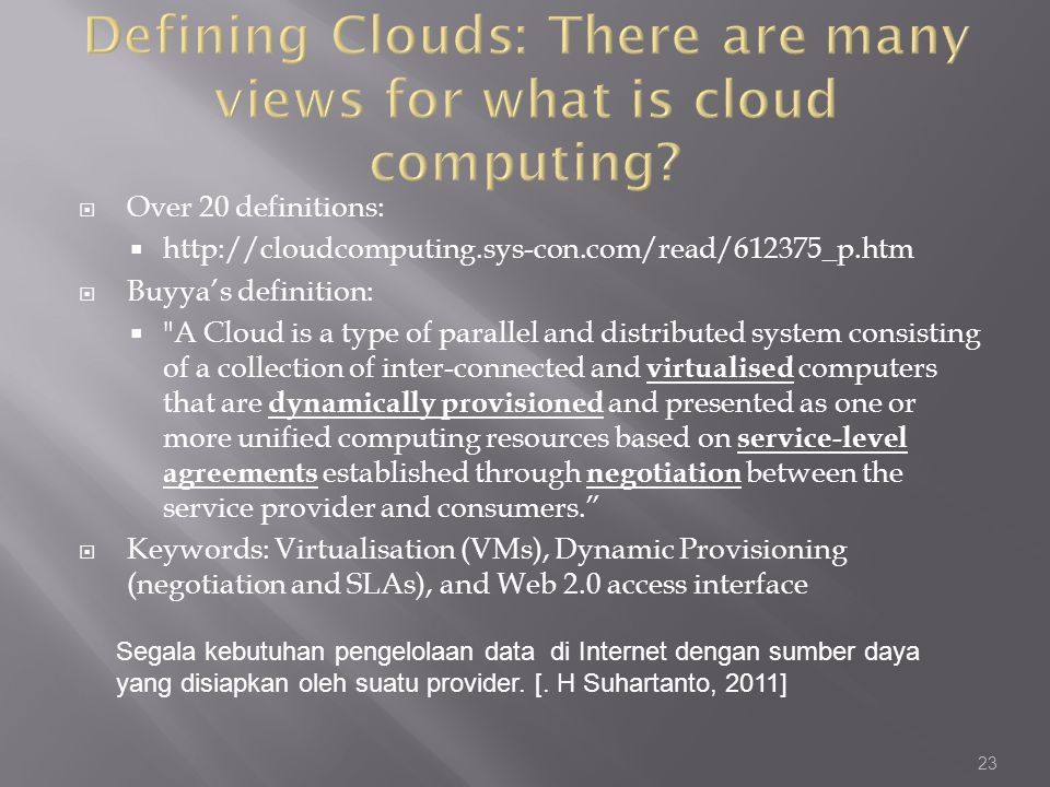  Over 20 definitions:  http://cloudcomputing.sys-con.com/read/612375_p.htm  Buyya's definition:  A Cloud is a type of parallel and distributed system consisting of a collection of inter-connected and virtualised computers that are dynamically provisioned and presented as one or more unified computing resources based on service-level agreements established through negotiation between the service provider and consumers.  Keywords: Virtualisation (VMs), Dynamic Provisioning (negotiation and SLAs), and Web 2.0 access interface 23 Segala kebutuhan pengelolaan data di Internet dengan sumber daya yang disiapkan oleh suatu provider.