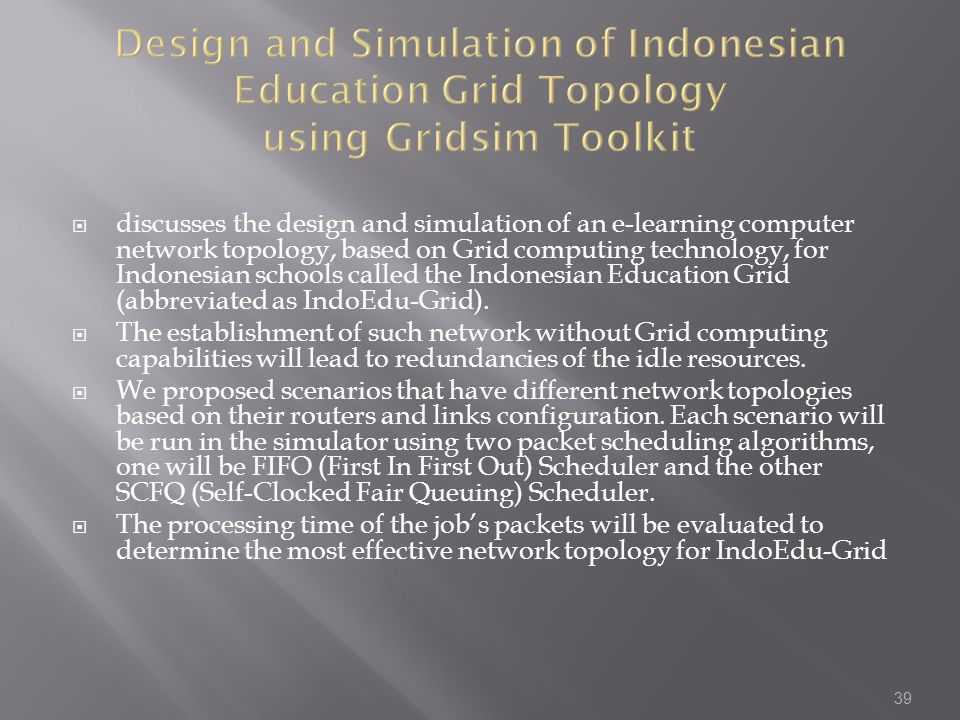  discusses the design and simulation of an e-learning computer network topology, based on Grid computing technology, for Indonesian schools called the Indonesian Education Grid (abbreviated as IndoEdu-Grid).