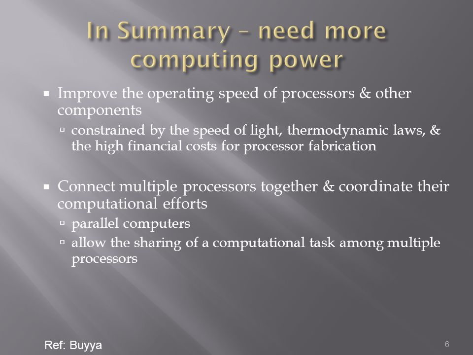  Improve the operating speed of processors & other components  constrained by the speed of light, thermodynamic laws, & the high financial costs for processor fabrication  Connect multiple processors together & coordinate their computational efforts  parallel computers  allow the sharing of a computational task among multiple processors 6 Ref: Buyya