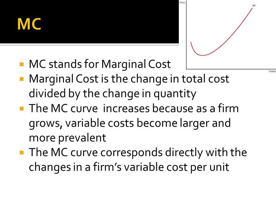  MC stands for Marginal Cost  Marginal Cost is the change in total cost divided by the change in quantity  The MC curve increases because as a firm grows, variable costs become larger and more prevalent  The MC curve corresponds directly with the changes in a firm's variable cost per unit