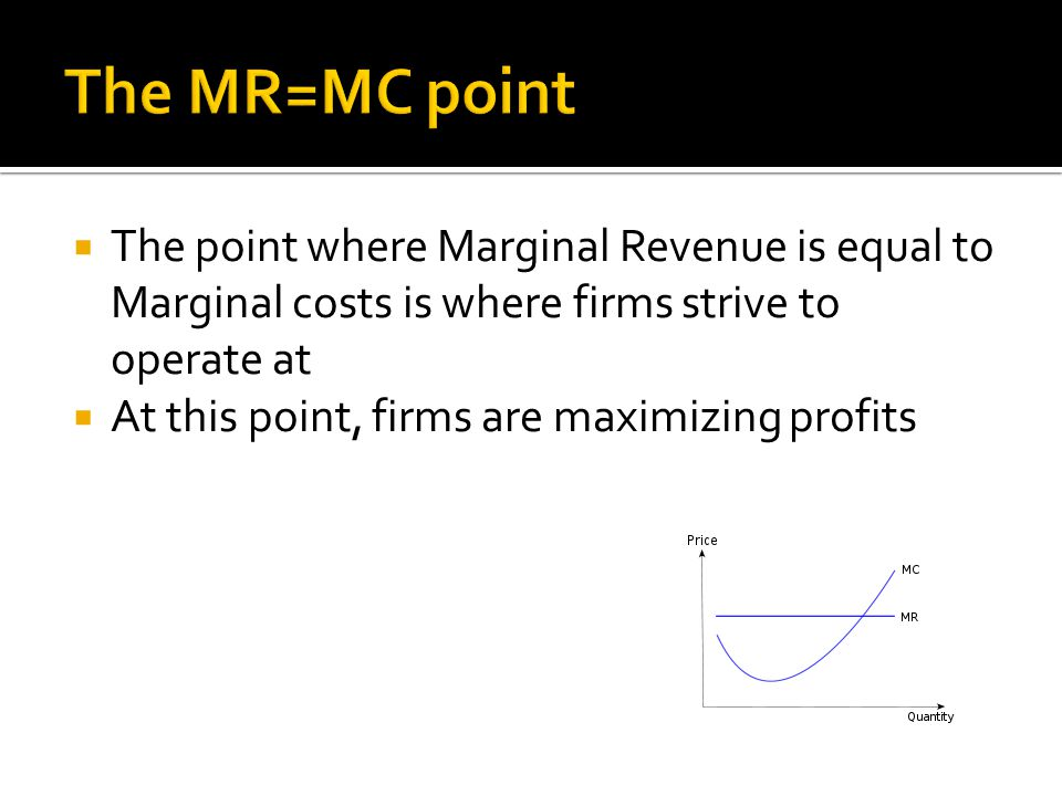  The point where Marginal Revenue is equal to Marginal costs is where firms strive to operate at  At this point, firms are maximizing profits