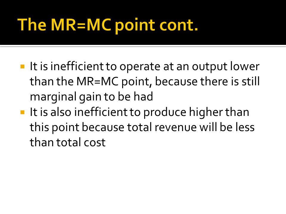  It is inefficient to operate at an output lower than the MR=MC point, because there is still marginal gain to be had  It is also inefficient to produce higher than this point because total revenue will be less than total cost