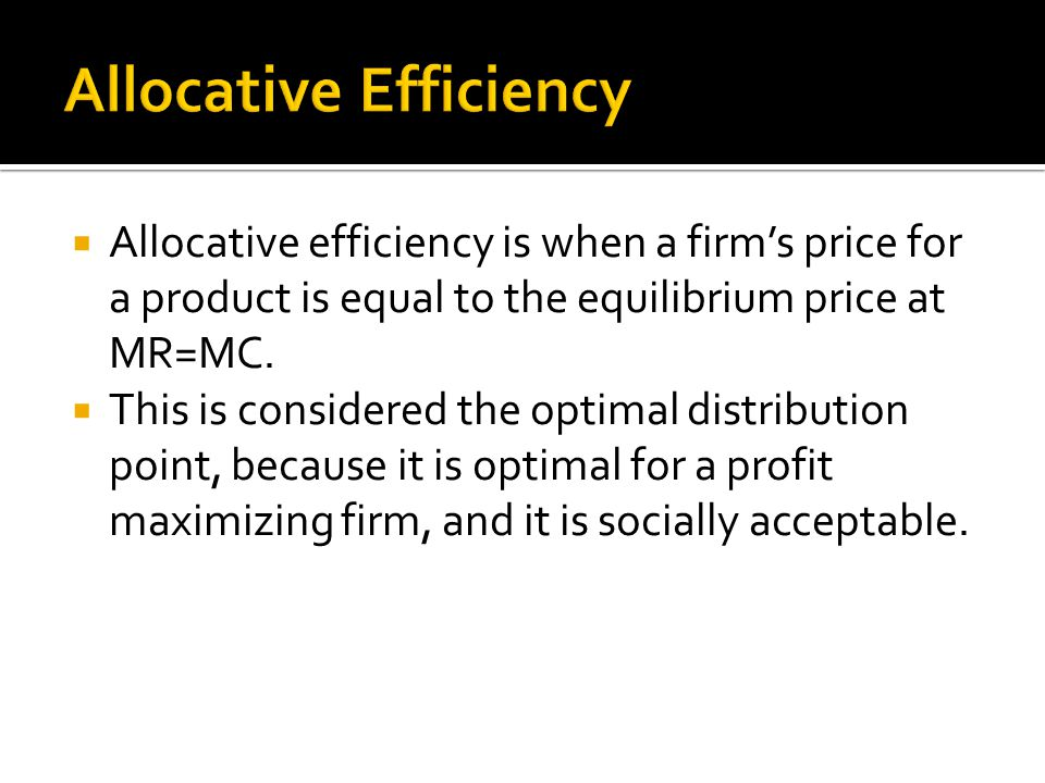  Allocative efficiency is when a firm's price for a product is equal to the equilibrium price at MR=MC.