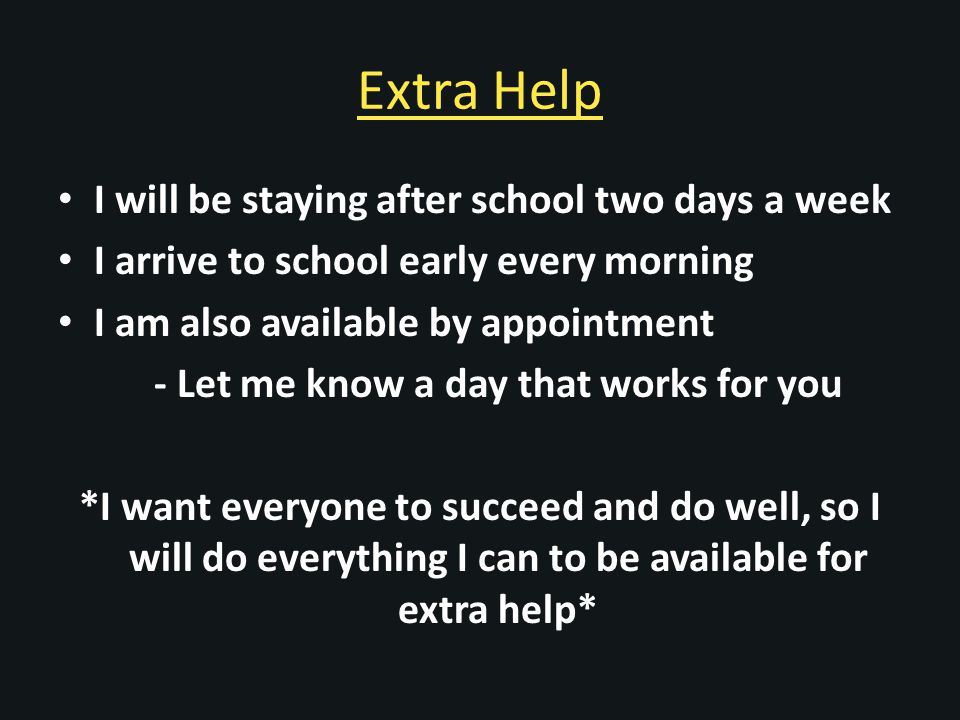 Extra Help I will be staying after school two days a week I arrive to school early every morning I am also available by appointment - Let me know a day that works for you *I want everyone to succeed and do well, so I will do everything I can to be available for extra help*