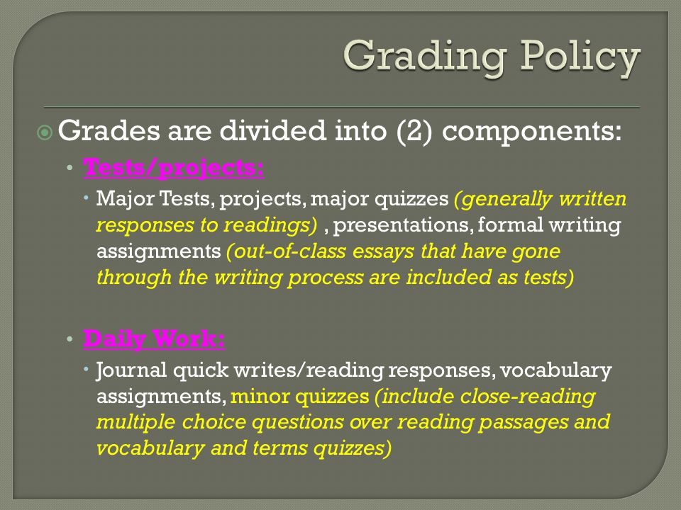  Grades are divided into (2) components: Tests/projects:  Major Tests, projects, major quizzes (generally written responses to readings), presentations, formal writing assignments (out-of-class essays that have gone through the writing process are included as tests) Daily Work:  Journal quick writes/reading responses, vocabulary assignments, minor quizzes (include close-reading multiple choice questions over reading passages and vocabulary and terms quizzes)
