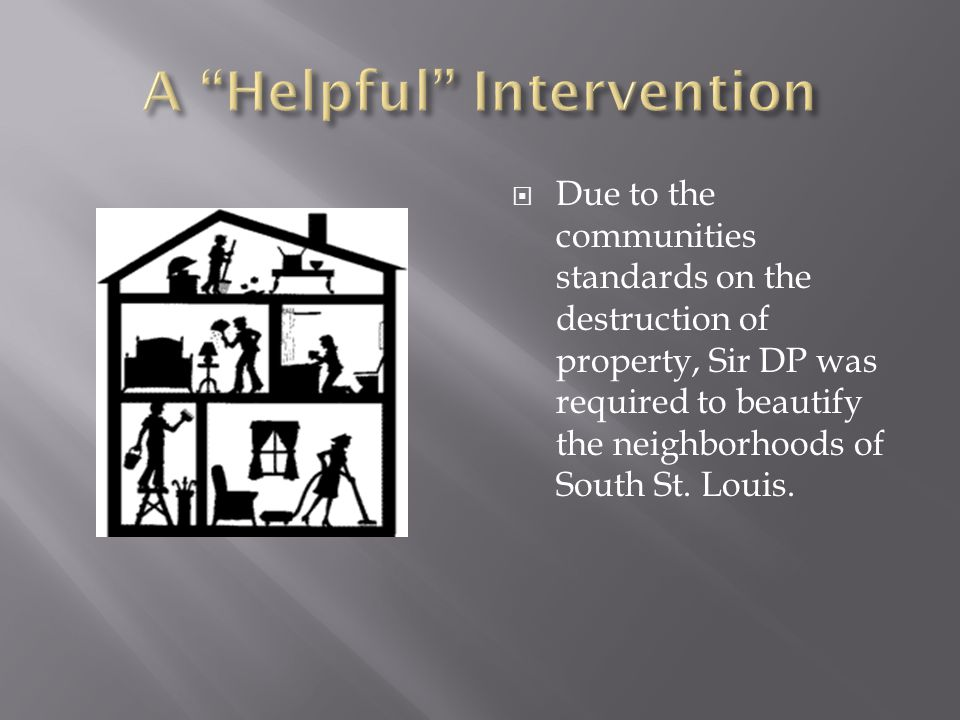  Due to the communities standards on the destruction of property, Sir DP was required to beautify the neighborhoods of South St.