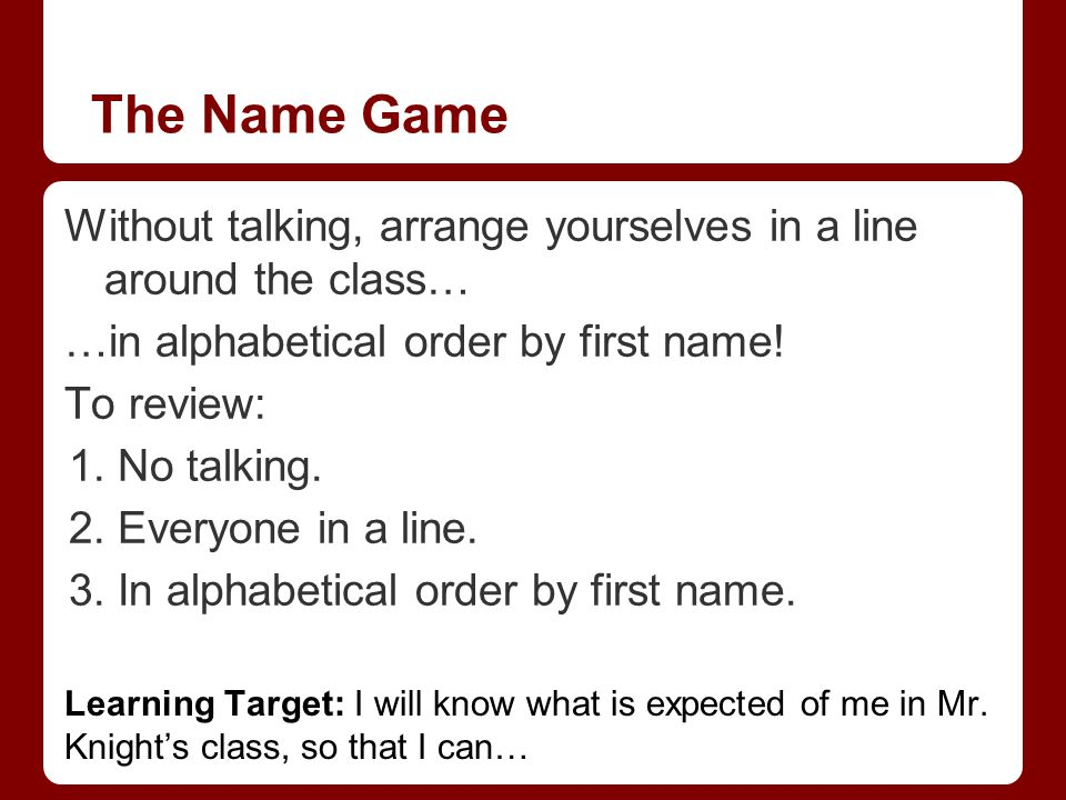 The Name Game Without talking, arrange yourselves in a line around the class… …in alphabetical order by first name.