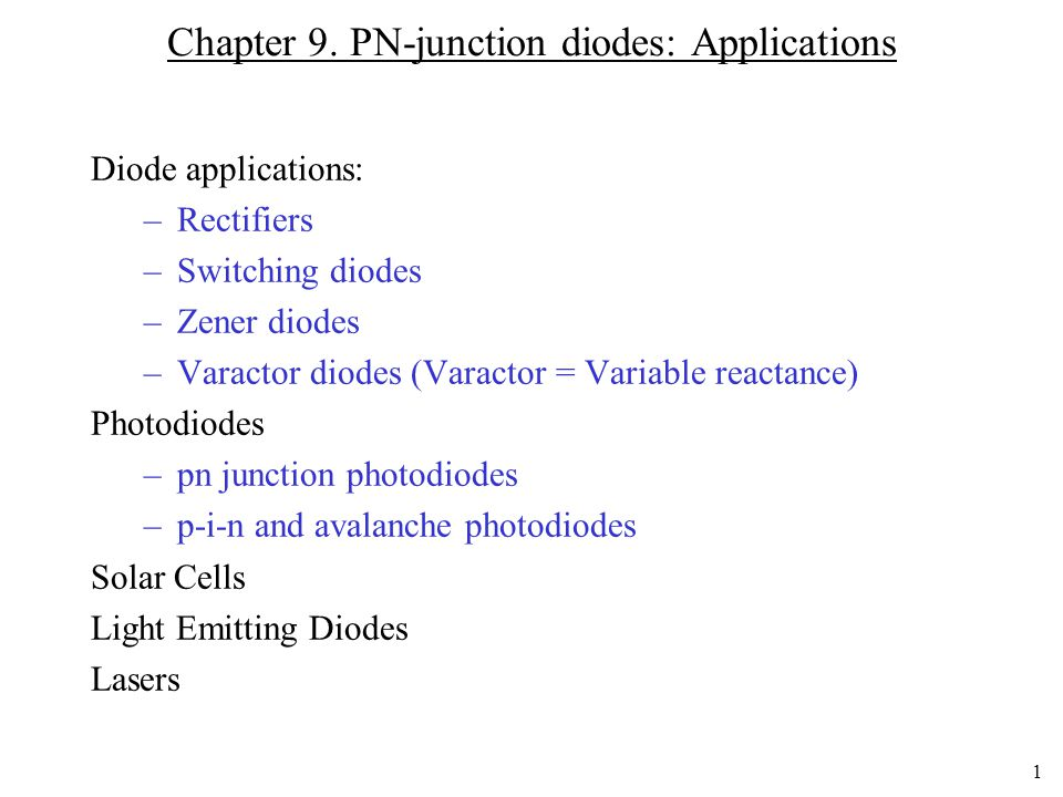 1 Chapter 9. PN-junction diodes: Applications Diode applications: –Rectifiers –Switching diodes –Zener diodes –Varactor diodes (Varactor = Variable re