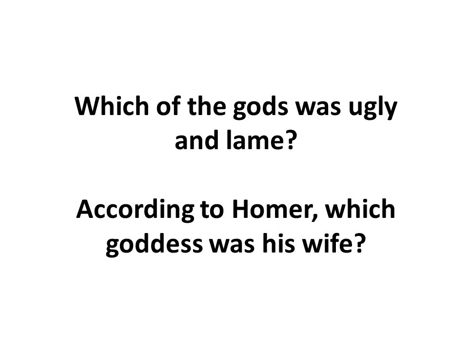 Which of the gods was ugly and lame According to Homer, which goddess was his wife