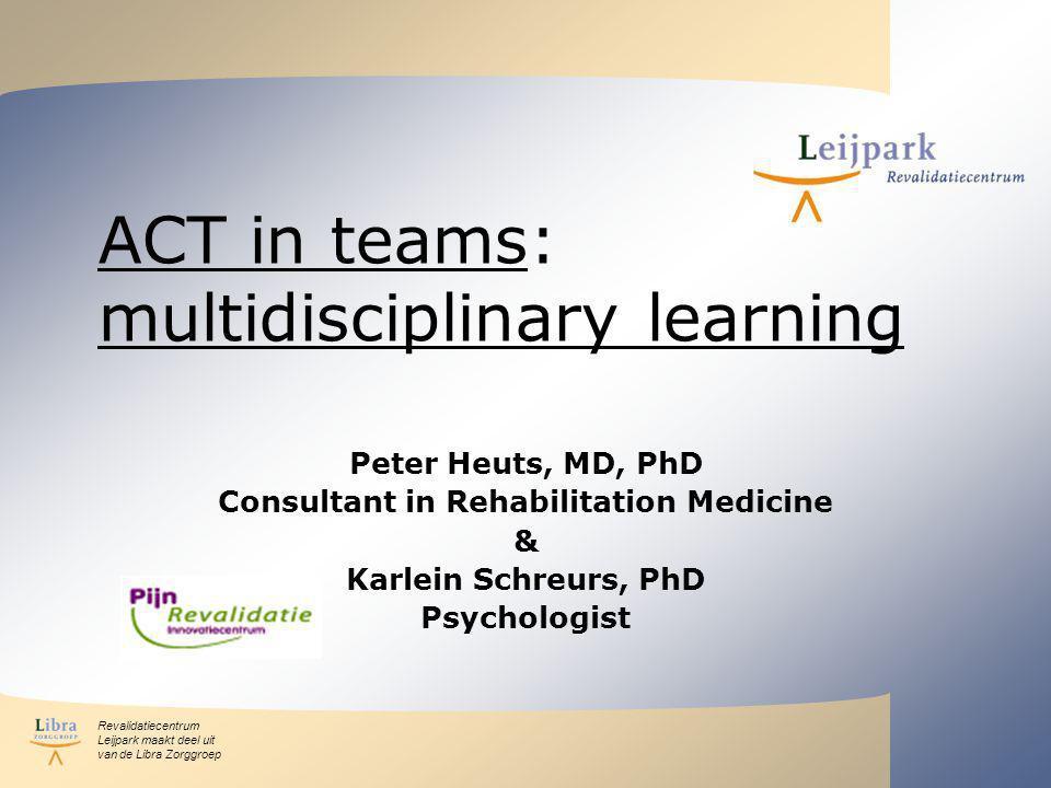 Revalidatiecentrum Leijpark maakt deel uit van de Libra Zorggroep ACT in teams: multidisciplinary learning Peter Heuts, MD, PhD Consultant in Rehabilitation Medicine & Karlein Schreurs, PhD Psychologist