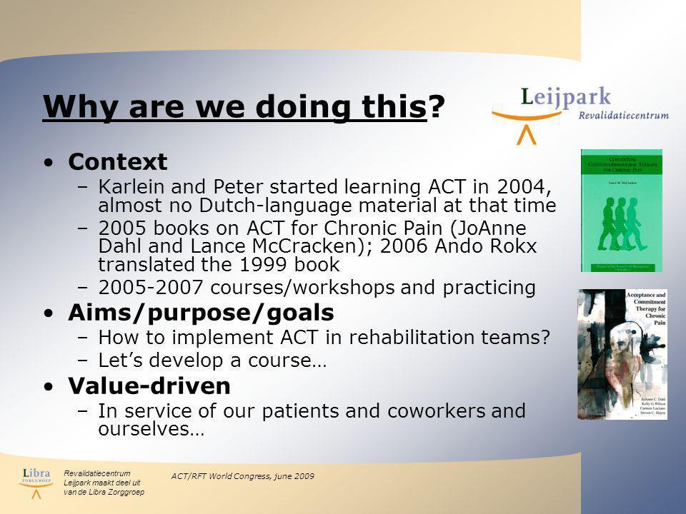 Revalidatiecentrum Leijpark maakt deel uit van de Libra Zorggroep ACT/RFT World Congress, june 2009 Why are we doing this? Context –Karlein and Peter
