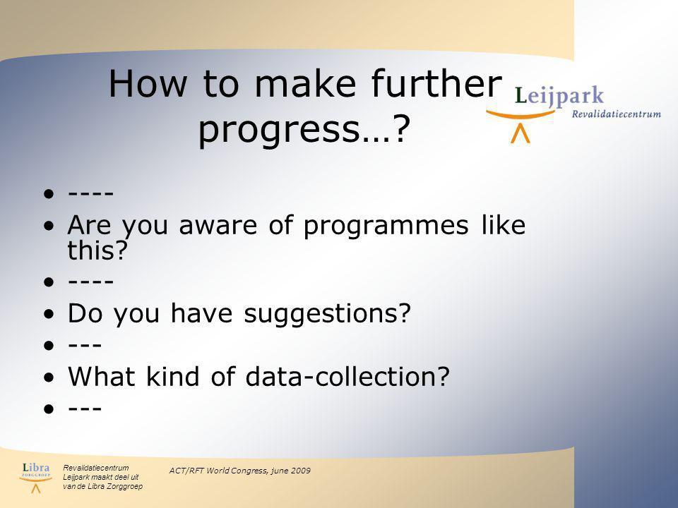 Revalidatiecentrum Leijpark maakt deel uit van de Libra Zorggroep ACT/RFT World Congress, june 2009 How to make further progress….