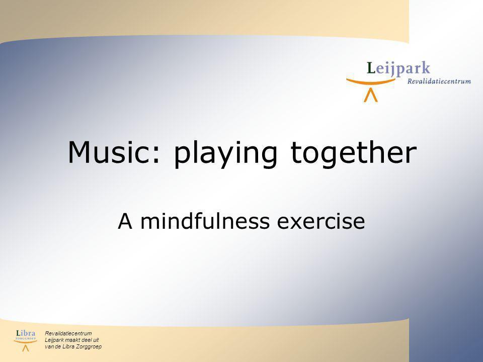 Revalidatiecentrum Leijpark maakt deel uit van de Libra Zorggroep Music: playing together A mindfulness exercise