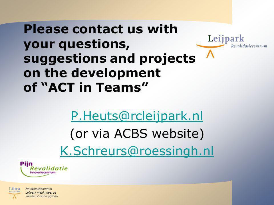 Revalidatiecentrum Leijpark maakt deel uit van de Libra Zorggroep Please contact us with your questions, suggestions and projects on the development of ACT in Teams P.Heuts@rcleijpark.nl (or via ACBS website) K.Schreurs@roessingh.nl