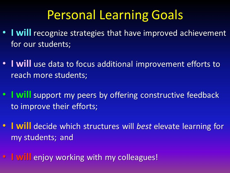 Personal Learning Goals I will recognize strategies that have improved achievement for our students; I will recognize strategies that have improved achievement for our students; I will use data to focus additional improvement efforts to reach more students; I will use data to focus additional improvement efforts to reach more students; I will support my peers by offering constructive feedback to improve their efforts; I will support my peers by offering constructive feedback to improve their efforts; I will decide which structures will best elevate learning for my students; and I will decide which structures will best elevate learning for my students; and I will enjoy working with my colleagues.