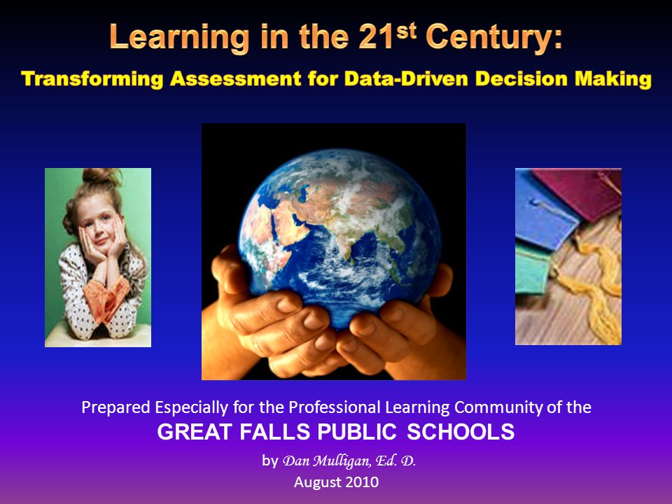 Prepared Especially for the Professional Learning Community of the GREAT FALLS PUBLIC SCHOOLS by Dan Mulligan, Ed. D. August 2010