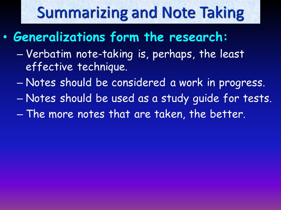 Summarizing and Note Taking Generalizations form the research: – Verbatim note-taking is, perhaps, the least effective technique.