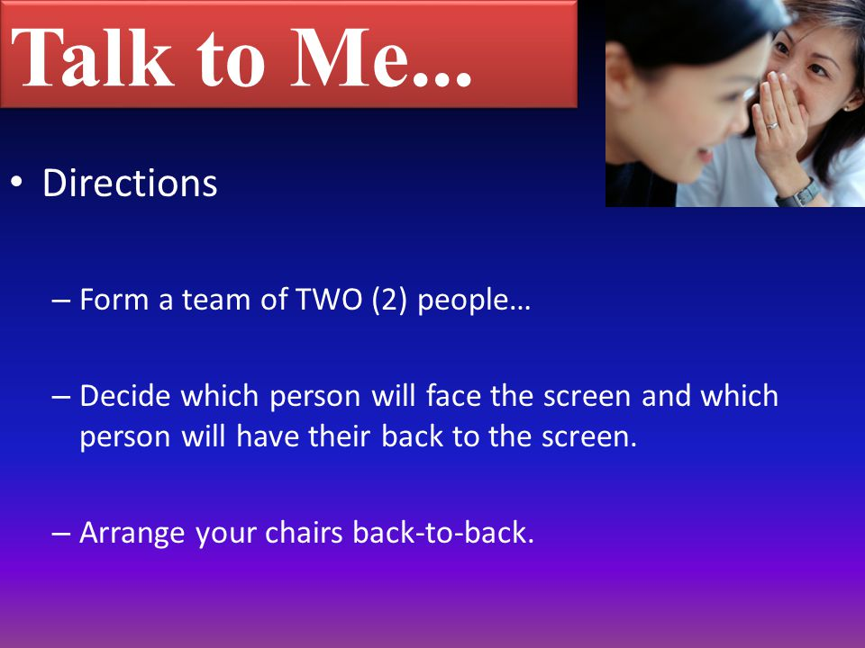 Talk to Me... Directions – Form a team of TWO (2) people… – Decide which person will face the screen and which person will have their back to the scre