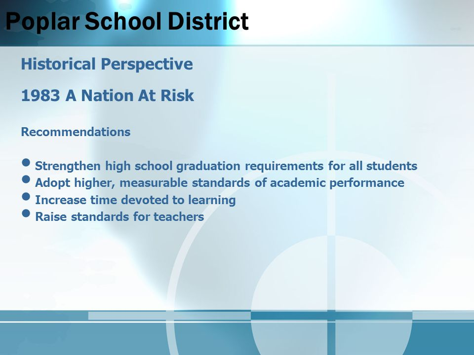 Poplar School District Historical Perspective 1983 A Nation At Risk Recommendations Strengthen high school graduation requirements for all students Adopt higher, measurable standards of academic performance Increase time devoted to learning Raise standards for teachers