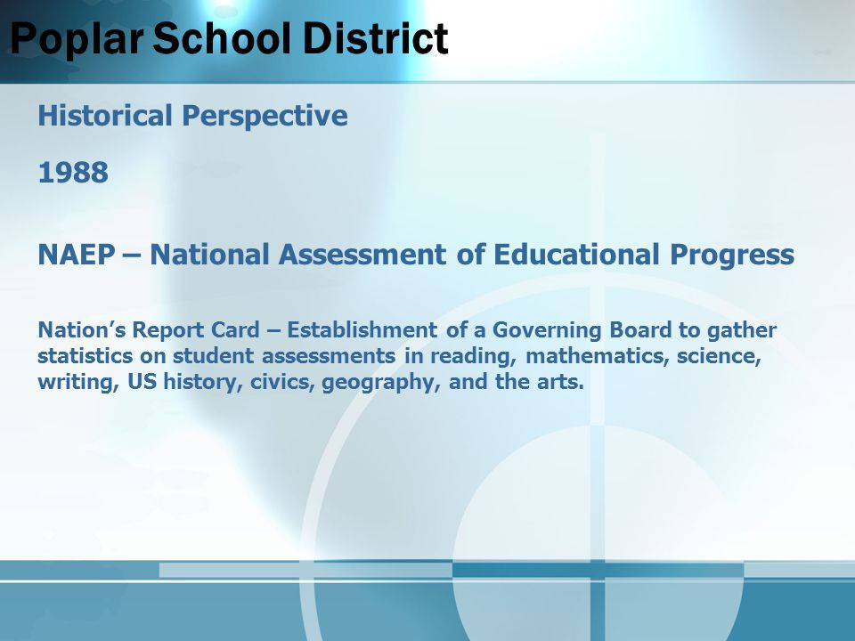 Poplar School District Historical Perspective 1988 NAEP – National Assessment of Educational Progress Nation's Report Card – Establishment of a Governing Board to gather statistics on student assessments in reading, mathematics, science, writing, US history, civics, geography, and the arts.