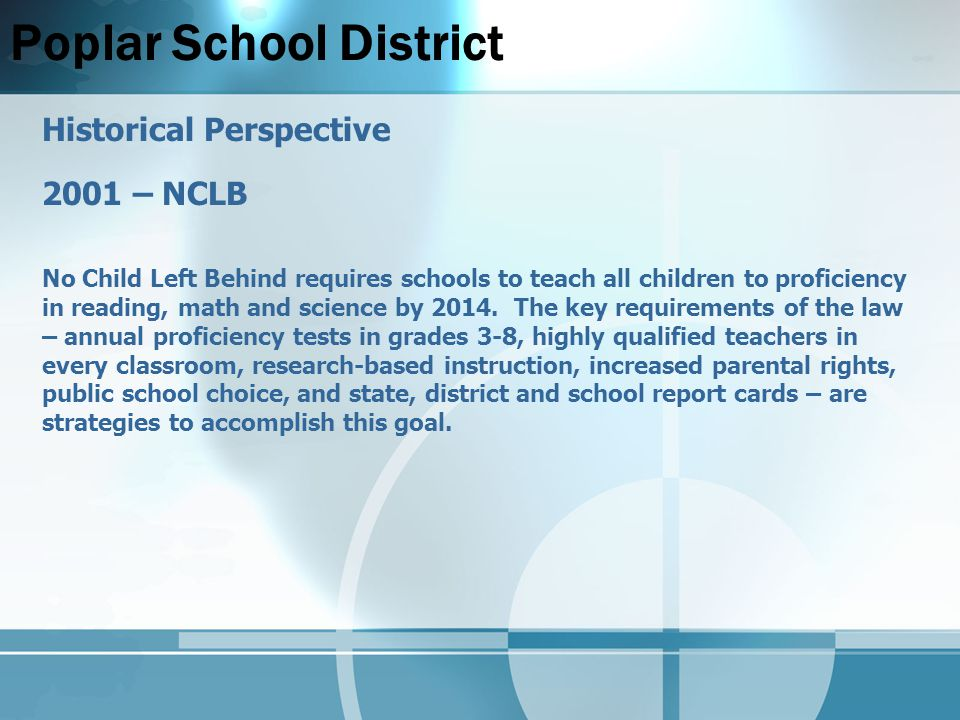 Poplar School District Historical Perspective 2001 – NCLB No Child Left Behind requires schools to teach all children to proficiency in reading, math and science by 2014.