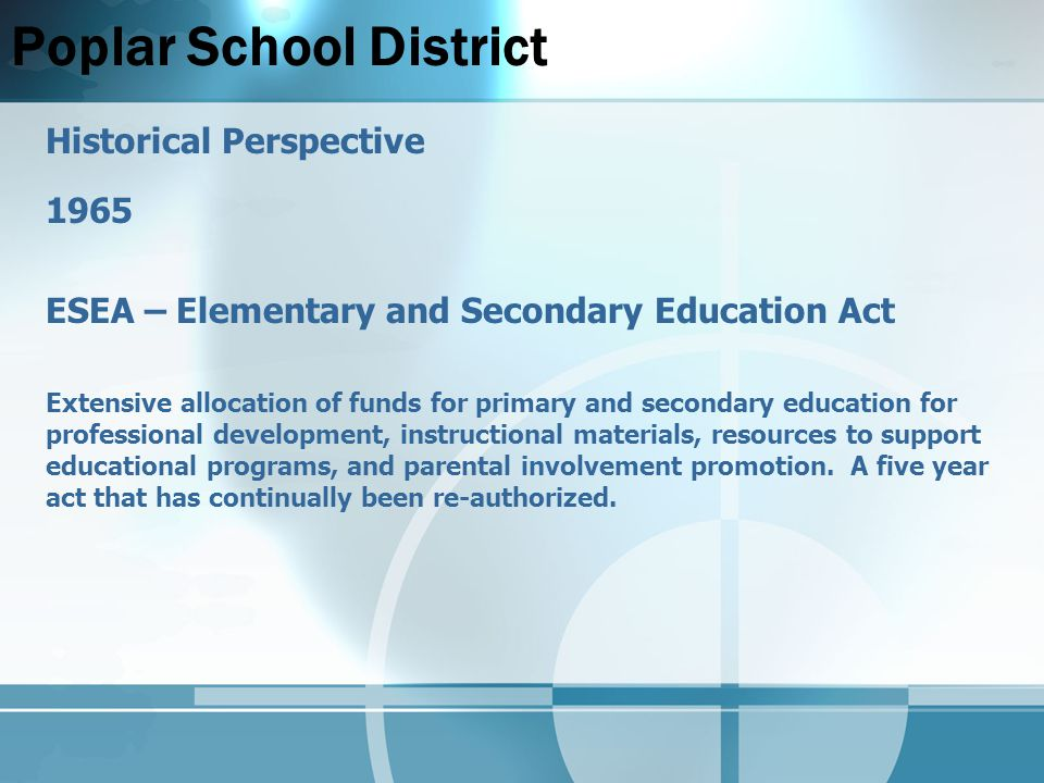 Poplar School District Historical Perspective 1965 ESEA – Elementary and Secondary Education Act Extensive allocation of funds for primary and secondary education for professional development, instructional materials, resources to support educational programs, and parental involvement promotion.