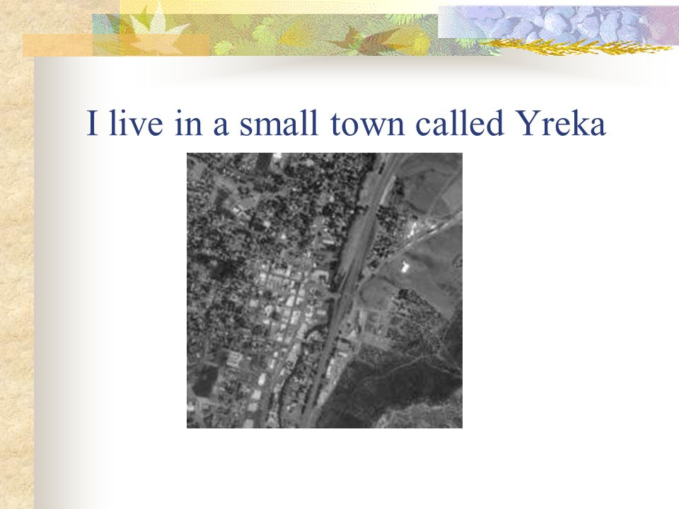 I live in a small town called Yreka